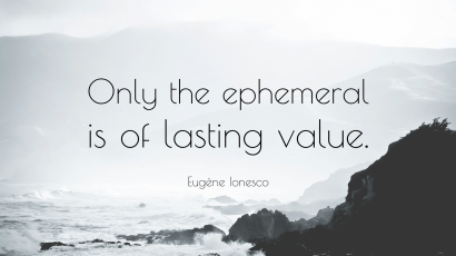 Only the ephemeral is of lasting value